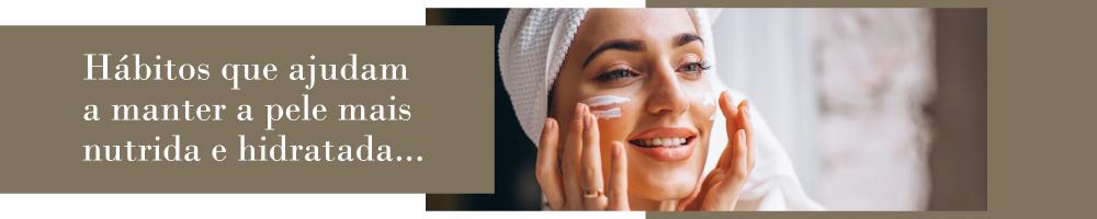 Hábitos que ajudam a manter a pele mais nutrida e hidratada